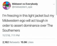 "Midwesterner Ope: Midwest vs Everybody  "" @midwestern ope  I'm freezing in this light jacket but my  Midwestern ego will act tough irn  order to assert dominance over The  Southerners  11/7/18, 7:11 PM  2,162 Retweets 15.9K Likes"
