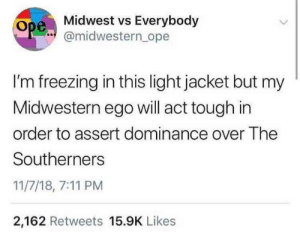 Im Freezing: Midwest vs Everybody  @midwestern_ope  I'm freezing in this light jacket but my  Midwestern ego will act tough in  order to assert dominance over The  Southerners  11/7/18, 7:11 PM  2,162 Retweets 15.9K Likes
