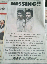"""Memes, Ford, and 🤖: MIER 2013  MISSING!!  ook  Tall, Fair & Handsome  aged about 24 years, missing  My Dear son Majnu, Please come back home.  Everyone is very upset.  We have accepted both your demands, Laila"""" shall be your  bride and the Wedding Sherwani will be purchased from  SULTAN The King of Sherwani.  However we shall go to their New Market Branch since they  ny have Car Parking Facility there. Infact for your Reception day  we have decided, that for the entire family and your close  friends, all kurtas shall be purchased from  SULTAN-The King Sherwani  gle SULTAN:2HART FORD LANE (oFF uNDSAY STREET KoLKATA. 16 Mob, 1915249 Marketing win?"""