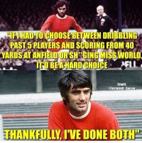 George best 😂🔥 Follow @memesofootball: MIFIHAD TO CHOOSE BETWEEN DRIBBING  PAST 5 PLAYERS AND SCORING FROM 40  YARDS AT ANFIELD OR SH GING MISS WORLD  Credit  @Instatroll Soccer  THANKFULLY IVE DONE BOTH George best 😂🔥 Follow @memesofootball