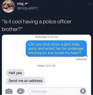 "meirl: mig  @miquel911  ""Is it cool having a police officer  brother?""  Yesterday 11:03 PM  Can you shut down a girls bday  party and arrest her for underage  drinking bc she broke my heart?  Delivered  Today 12:21 AM  Hell yea  Send me an address  iMessage  > meirl"
