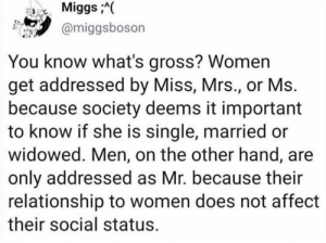 """Miss"" me with that shit.   (via Twitter.com/miggsboson): MiggsA(  @miggsboson  You know what's gross? Women  get addressed by Miss, Mrs., or Ms.  because society deems it important  to know if she is single, married or  widowed. Men, on the other hand, are  only addressed as Mr. because their  relationship to women does not affect  their social status. ""Miss"" me with that shit.   (via Twitter.com/miggsboson)"