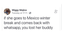Latinos, Memes, and True: Miggy Mojica  Tuesday at 17:11  0+  if she goes to Mexico winter  break and comes back with  whatsapp, you lost her buddy True 😩😩😂😂 🔥 Follow Us 👉 @latinoswithattitude 🔥 latinosbelike latinasbelike latinoproblems mexicansbelike mexican mexicanproblems hispanicsbelike hispanic hispanicproblems latina latinas latino latinos hispanicsbelike