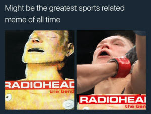 Meme, Sports, and Time: Might be the greatest sports related  meme of all time  RADIOHEAD  the bend  RADIOHEAI  the ben My babys got the bends