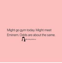 Eminem, Gym, and Today: Might go gym today. Might meet  Eminem. Odds are about the same.  @fuckboysfailures