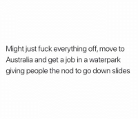 Funny, Smh, and Australia: Might just fuck everything off, move to  Australia and get a job in a waterpark  giving people the nod to go down slides Yup considering it smh