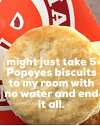Popeyes Biscuits: might just take 5  Popeyes biscuits  to my room with  no water and end  it all.