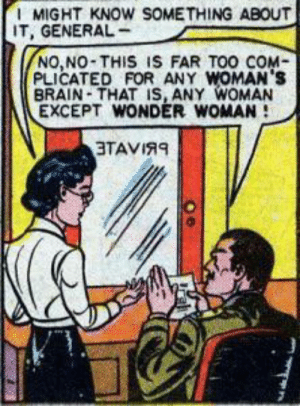 😹: MIGHT KNOW SOMETHING ABOUT  IT, GENERAL  NO,NO-THIS IS FAR TOO COM  PLICATED FOR ANY WOMAN's  BRAIN-THAT IS, ANY WOMAN  EXCEPT WONDER WOMAN  3TAVIRE 😹