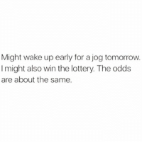 Odds Are: Might wake up early for a jog tomorrow.  I might also win the lottery. The odds  are about the same.