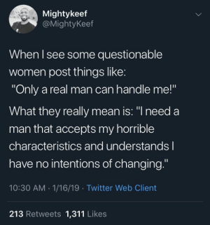 "Only a real man! by h5BLs2 MORE MEMES: Mightykeef  @MightyKeef  When l see some questionable  women post things like  ""Only a real man can handle me!""  What they really mean is: ""l need a  man that accepts my horrible  characteristics and understands l  have no intentions of changing.""  10:30 AM 1/16/19 Twitter Web Client  213 Retweets 1,311 Likes Only a real man! by h5BLs2 MORE MEMES"