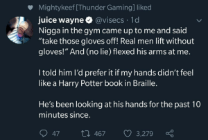 """Gym, Harry Potter, and Juice: Mightykeef [Thunder Gaming] liked  juice wayne @visecs 1d  Nigga in the gym came up to me and said  """"take those gloves off! Real men lift without  gloves!"""" And (no lie) flexed his arms at me.  I told him l'd prefer it if my hands didn't feel  like a Harry Potter book in Braille.  He's been looking at his hands for the past 10  minutes since.  L 467  3,279  47"""