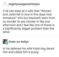 "Love, Memes, and Pussy: mightymargaretofanjou  Y'all can keep at it with that ""Romeo  and Juliet fell in love in five days how  immature"" shiz but Macbeth went from  no murder to yes murder in like one  afternoon and I feel like one of those is  a significantly bigger problem than the  other  , thats-so-kailyn  <  In his defense his wife triple dog dared  him and called him a pussy If someone tripple dog dared me, idk what I would do ¯\_(ツ)_-¯"