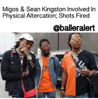 Migos & Sean Kingston Involved In Physical Altercation; Shots Fired - blogged by: @eleven8 (📷: @iamkevinwong) ⠀⠀⠀⠀⠀⠀⠀⠀⠀ ⠀⠀⠀⠀⠀⠀⠀⠀⠀ It has been confirmed that SeanKingston and members of the Migos were involved in a physical altercation on Tuesday. ⠀⠀⠀⠀⠀⠀⠀⠀⠀ ⠀⠀⠀⠀⠀⠀⠀⠀⠀ The incident occurred late afternoon at the Agenda Trade Show in LasVegas. According to video footage captured inside the event, things appeared to be cordial between Kingston and Migos, as the rappers were at the trade show promoting their new apparel line, 'Young Rich Nation'. At one point Kingston could be seen having a brief conversation with Offset. However, things went sour when Quavo and Sean Kingston met up outside to discuss the recent SouljaBoy beef. It's unclear what caused things to escalate, but witnesses say the members of the rap trio and Sean Kingston got into a physical altercation and Kingston got the short end of the stick. ⠀⠀⠀⠀⠀⠀⠀⠀⠀ ⠀⠀⠀⠀⠀⠀⠀⠀⠀ Sources say Migos jumped Kingston, kicking him and stomping him in the head. Things got so bad that a member of Kingston's crew fired warning shots into the air, causing the crowd to disperse. The shooter was detained by security and turned over to Vegas police. The Migos & Sean Kingston were gone by the time cops arrived. Moments later Kingston was pulled over at a traffic stop and was semi-cooperative, though he didn't snitch. ⠀⠀⠀⠀⠀⠀⠀⠀⠀ ⠀⠀⠀⠀⠀⠀⠀⠀⠀ The Migos are not wanted by authorities, however cops do want to speak to them.: Migos & Sean Kingston Involved In  Physical Altercation, Shots Fired  @balleralert Migos & Sean Kingston Involved In Physical Altercation; Shots Fired - blogged by: @eleven8 (📷: @iamkevinwong) ⠀⠀⠀⠀⠀⠀⠀⠀⠀ ⠀⠀⠀⠀⠀⠀⠀⠀⠀ It has been confirmed that SeanKingston and members of the Migos were involved in a physical altercation on Tuesday. ⠀⠀⠀⠀⠀⠀⠀⠀⠀ ⠀⠀⠀⠀⠀⠀⠀⠀⠀ The incident occurred late afternoon at the Agenda Trade Show in LasVegas. According to video footage captured inside the event, things appeared to be cordial between Kingston and Migos, as the rappers were at the trade show promoting their new apparel line, 'Young Rich Nation'. At one point Kingston could be seen having a brief conversation with Offset. However, things went sour when Quavo and Sean Kingston met up outside to discuss the recent SouljaBoy beef. It's unclear what caused things to escalate, but witnesses say the members of the rap trio and Sean Kingston got into a physical altercation and Kingston got the short end of the stick. ⠀⠀⠀⠀⠀⠀⠀⠀⠀ ⠀⠀⠀⠀⠀⠀⠀⠀⠀ Sources say Migos jumped Kingston, kicking him and stomping him in the head. Things got so bad that a member of Kingston's crew fired warning shots into the air, causing the crowd to disperse. The shooter was detained by security and turned over to Vegas police. The Migos & Sean Kingston were gone by the time cops arrived. Moments later Kingston was pulled over at a traffic stop and was semi-cooperative, though he didn't snitch. ⠀⠀⠀⠀⠀⠀⠀⠀⠀ ⠀⠀⠀⠀⠀⠀⠀⠀⠀ The Migos are not wanted by authorities, however cops do want to speak to them.