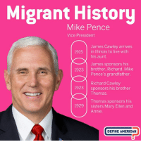 There is nothing American about tearing families apart – and given his own family history, surely Vice President Pence would agree.: Migrant History  Mike Pence  Vice President  James Cawley arrives  his aunt.  James sponsors his  Pence's grandfather.  Richard Cawley  Thomas.  Thomas sponsors his  Annie  1915  in Illinois to live with  1923  brother, Richard, Mike  1923  sponsors his brother  1929 sisters Mary Ellen and  DEFINE AMERICAN There is nothing American about tearing families apart – and given his own family history, surely Vice President Pence would agree.