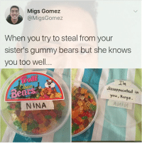 Memes, She Knows, and Bears: Migs Gomez  @MigsGomez  When you try to steal from your  sister's gummy bears but she knows  you too well.  I'm  dissappoiwted in  Be  you, Kuya  NINA This is why you are supposed to eat all of them at once when you get them
