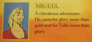 Fucking, Target, and Tumblr: MIGUEL  A chivalrous adventurer.  He cares for glory more than  gold and for Tulio more than  glory fragilefangirl:if this doesnt fucking spell gay for you i dont know what will