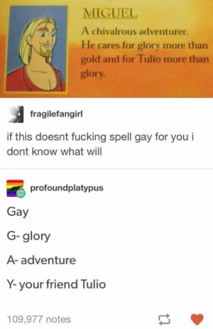 Fucking, Miguel, and Gold: MIGUEL  A chivalrous adventurer.  He cares for glory more than  gold and for Tulio more than  glory  fragilefangirl  if this doesnt fucking spell gay for you i  dont know what will  profoundplatypus  Gay  G-glory  A- adventure  Y-your friend Tulio  109,977 notes