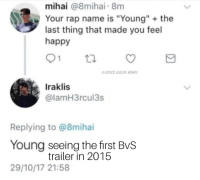 "Memes, Rap, and Happy: mihai @8mihai 8m  Your rap name is ""Young"" the  last thing that made you feel  happy  JUSTICE.LEAGUE MEMES  Iraklis  @lamH3rcul3s  Replying to @8mihai  Young seeing the first BvS  29/10/17 21:58  trailer in 2015 This is so sad, Alexa play the Man of Steel Soundtrack. -Nightwing"