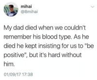 """So sad: mihai  @8mihai  My dad died when we couldn't  remember his blood type. As he  died he kept insisting for us to """"be  positive"""", but it's hard without  him.  01/09/17 17:38 So sad"""