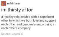 Memes, Thirsty, and Theatre: mihimaru  im thirsty at for  a healthy relationship with a significant  other in which we both love and support  each other and genuinely enjoy being in  each others company  Source: uzumaki LITERALLY EVERYONE IS AR THE MOVIE THEATRE