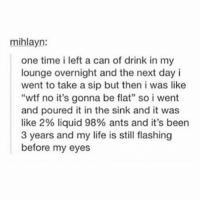 "Life, Memes, and Neptune: mihlayn:  one time i left a can of drink in my  lounge overnight and the next day i  went to take a sip but then i was like  ""wtf no it's gonna be flat', so i went  and poured it in the sink and it was  like 2% liquid 98% ants and it's been  3 years and my life is still flashing  before my eyes oh Neptune... - Max textpost textposts"