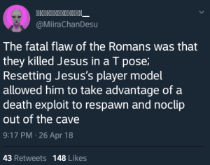 Me_irl by TubularBoobulars CLICK HERE 4 MORE MEMES.: @MiiraChanDesu  The fatal flaw of the Romans was that  they killed Jesus in a T pose;  Resetting Jesus's player model  allowed him to take advantage of a  death exploit to respawn and noclip  out of the cave  9:17 PM 26 Apr 18  43 Retweets 148 Likes Me_irl by TubularBoobulars CLICK HERE 4 MORE MEMES.