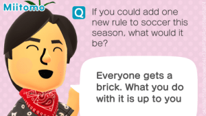 Soccer, Add, and Brick: Miitomo  If you could add one  new rule to soccer this  season, what would it  be?  Everyone gets a  brick. What you do  with it is up to you