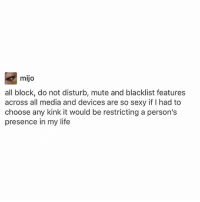 Life, Memes, and Sexy: mijo  all block, do not disturb, mute and blacklist features  across all media and devices are so sexy if I had to  choose any kink it would be restricting a person's  presence in my life Don't be afraid to block the ew people in your life trust me it makes a whole lot of difference - mon texposts textpost