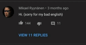 Bad, Memes, and Sorry: Mikael Ryynänen 3 months ago  Hi. (sorry for my bad english)  E 11  144  VIEW 11 REPLIES