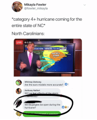 Euro, Hurricane, and Live: Mikayla Fowler  @fowler_mikayla  *category 4+ hurricane coming for the  entire state of NC*  North Carolinians  LIVE O 6.6k  CUATION WHERE TO GO  WARNING  IMPACT  ZONE  Myrtie Deach  Whitney Dishong  Are the euro models more accurate?  Anthony Neifert  Will w  Will Bojangles be open during the  hurricane?  0%2 Priorities are in order