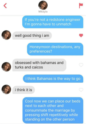 "Her bio said ""What if I placed my Minecraft bed next your yours…?"": Mikayla  If you're not a redstone engineer  I'm gonna have to unmatch  well good thing i am  Honeymoon destinations, any  preferences?  obsessed with bahamas and  turks and caicos  I think Bahamas is the way to go  i think it is  Cool now we can place our beds  next to each other and  consummate the marriage by  pressing shift repetitively while  standing on the other person Her bio said ""What if I placed my Minecraft bed next your yours…?"""