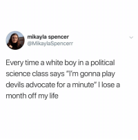 "Funny, Life, and Shit: mikayla spencer  @MikaylaSpencerr  Every time a white boy in a political  science class says ""I'm gonna play  devils advocate for a minute"" I lose a  month off my life That shit shaved a decade off my life (credit & consent: @mikayla_spencer)"