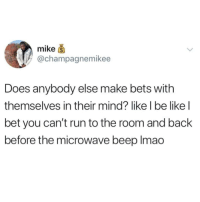 Be Like, Lmao, and Memes: mike  achampagnemikee  Does anybody else make bets with  themselves in their mind? like l be like l  bet you can't run to the room and back  before the microwave beep lmao I used to do this but with adverts on the tv instead 😂