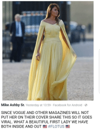 Android, Beautiful, and Facebook: Mike Ashby Sr. Yesterday at 13:59 Facebook for Android  SINCE VOGUE AND OTHER MAGAZINES WILL NOT  PUT HER ON THEIR COVER SHARE THIS SO IT GOES  VIRAL. WHAT A BEAUTIFUL FIRST LADY WE HAVE  BOTH INSIDE AND OUT