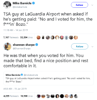 "Comfortable, Gif, and Shannon Sharpe: Mike Barnicle  Follow  mikebarnicle  TSA guy at LaGuardia Airport when asked if  he's getting paid: ""No and I voted for him, the  f***in' Bozo.  11:18 AM -14 Jan 2019  7,167 Retweets 32,284 Likes   shannon sharpe  @ShannonSharpe  Follow  He was that when you voted for him. You  made that bed, find a nice position and rest  comfortable in it.  Mike Barnicle@mikebarnicle  TSA guy at LaGuardia Airport when asked if he's getting paid: ""No and I voted for him,  the f**win' Bozo.""  4:53 AM- 15 Jan 2019  4,235 Retweets 10,590 Likes goawfma:"