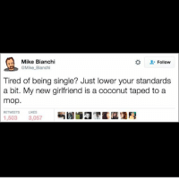 Or your could try dating animals? Dogs are super loving (@mike_bianchi on Twitter): Mike Bianchi  Follow  @Mike Bianchi  Tired of being single? Just lower your standards  a bit. My new girlfriend is a coconut taped to a  mop.  RETWEETS LIKES  1,503  3,057 Or your could try dating animals? Dogs are super loving (@mike_bianchi on Twitter)