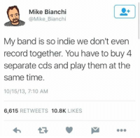 Record, Time, and Band: Mike Bianchi  @Mike Bianchi  My band is so indie we don't even  record together. You have to buy 4  separate cds and play them at the  same time.  10/15/13, 7:10 AM  6,615 RETWEETS 10.8K LIKES
