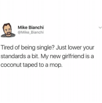 @memezar was voted the funniest meme account on Instagram 😂😂: Mike Bianchi  @Mike Bianchi  Tired of being single? Just lower your  standards a bit. My new girlfriend is a  coconut taped to a mop. @memezar was voted the funniest meme account on Instagram 😂😂