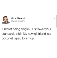 If ur not following @mytherapistsays what r u doing w ur life?: Mike Bianchi  @Mike_Bianchi  Tired of being single? Just lower your  standards a bit. My new girlfriend is a  coconut taped to a mop. If ur not following @mytherapistsays what r u doing w ur life?