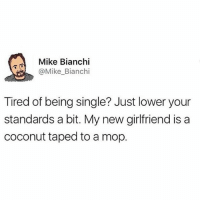 She sounds magnificent: Mike Bianchi  @Mike_Bianchi  Tired of being single? Just lower your  standards a bit. My new girlfriend is a  coconut taped to a mop. She sounds magnificent