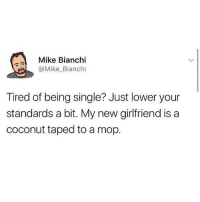 Don't care, had sex.: Mike Bianchi  @Mike_Bianchi  Tired of being single? Just lower your  standards a bit. My new girlfriend is a  coconut taped to a mop Don't care, had sex.