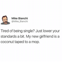 Take a tip from Mike.: Mike Bianchi  @Mike_Bianchi  Tired of being single? Just lower your  standards a bit. My new girlfriend is a  coconut taped to a mop. Take a tip from Mike.