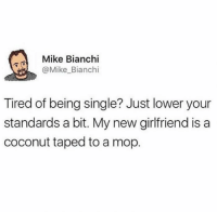 """<p>Meirl via /r/memes <a href=""""http://ift.tt/2hshgA1"""">http://ift.tt/2hshgA1</a></p>: Mike Bianchi  @Mike_Bianchi  Tired of being single? Just lower your  standards a bit. My new girlfriend is a  coconut taped to a mop. <p>Meirl via /r/memes <a href=""""http://ift.tt/2hshgA1"""">http://ift.tt/2hshgA1</a></p>"""