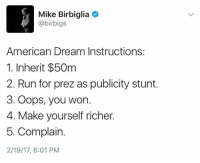 Memes, Run, and American: Mike Birbiglia  4 @birbigs  American Dream Instructions:  1. Inherit $50m  2. Run for prez as publicity stunt.  3. Oops, you won.  4. Make yourself richer.  5. Complain.  2/19/17, 6:01 PM Foolproof plan.   Impeach the crybaby prez: http://bit.ly/impeach-trump