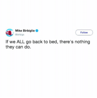 Girl Memes, Back, and Can: Mike Birbiglia  @birbigs  Follow  If we ALL go back to bed, there's nothing  they can do. I like this.