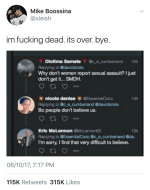 smdh: Mike Boossina  @xieish  im fucking dead. its over. bye.  Diotima Semele@c e cumberland 15h  Replying to davidsirota  Why don't women report sexual assault? I just  don't get it... SMDH.  nicole denise EssentialCoco  Replying to c e cumberland @davidsirota  Bc people don't believe us.  14h  Eric McLennon@McLennon63  Replying to @EssentialCoco @c e cumberland @da.  I'm sorry, I find that very difficult to believe.  13h  06/10/17, 7:17 PM  115K Retweets 315K Likes