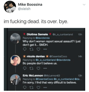 Fucking, Sorry, and Women: Mike Boossina  y @xieish  im fucking dead. its over. bye.  Diotima Semelece cumberland 15h  Replying to davidsirota  Why don't women report sexual assault? I just  don't get it... SMDH  nicole denise EssentialCoco  Replying to c_e cumberland @davidsirota  Bc people don't believe us.  14h  Eric McLennon @McLennon63  Replying to EssentialCoco @c_e cumberland @da.  I'm sorry, I find that very difficult to believe.  13h