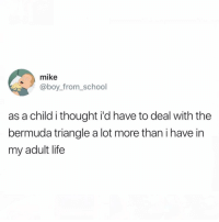 Bermuda Triangle, Funny, and Life: mike  @boy_from_school  as a child i thought i'd have to deal with thee  bermuda triangle a lot more than i have in  my adult life And getting struck by lighting.