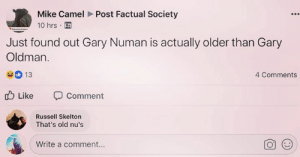 Cameleer: Mike Camel Post Factual Society  10 hrs .  Just found out Gary Numan is actually older than Gary  Oldman.  13  4 Comments  db Like comment  Russell Skelton  That's old nu's  Write a comment...