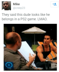 Dude, Lmao, and Game: Mike  @creep23  They said this dude looks like he  belongs in a PS2 game. LMAO.  o min